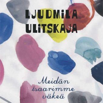 Ljudmila Ulitskaja: Meidän tsaarimme väkeä